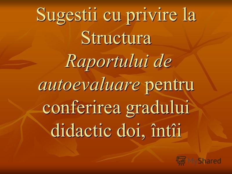 Sugestii cu privire la Structura Raportului de autoevaluare pentru conferirea gradului didactic doi, întîi