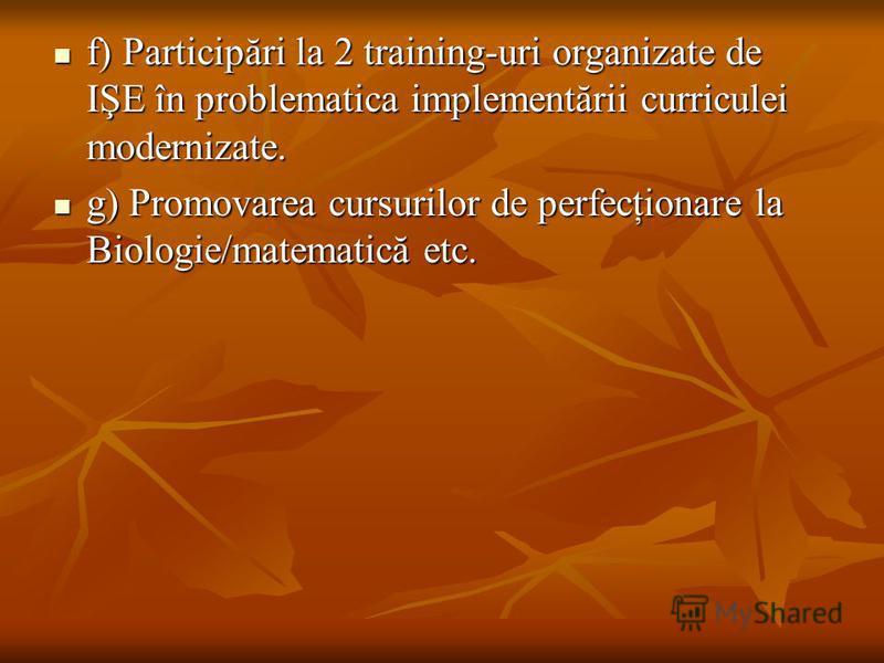 f) Participări la 2 training-uri organizate de IŞE în problematica implementării curriculei modernizate. f) Participări la 2 training-uri organizate de IŞE în problematica implementării curriculei modernizate. g) Promovarea cursurilor de perfecţionar
