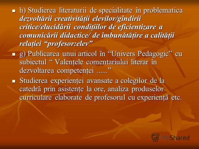 h) Studierea literaturii de specialitate în problematica dezvoltării creativităţii elevilor/gîndirii critice/elucidării condiţiilor de eficientizare a comunicării didactice/ de îmbunătăţire a calităţii relaţiei profesor:elev h) Studierea literaturii