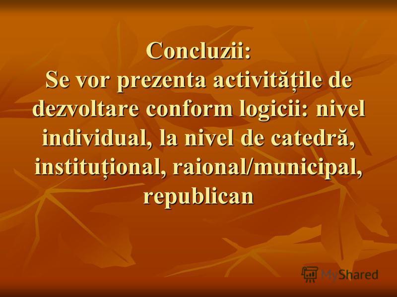 Concluzii: Se vor prezenta activităţile de dezvoltare conform logicii: nivel individual, la nivel de catedră, instituţional, raional/municipal, republican
