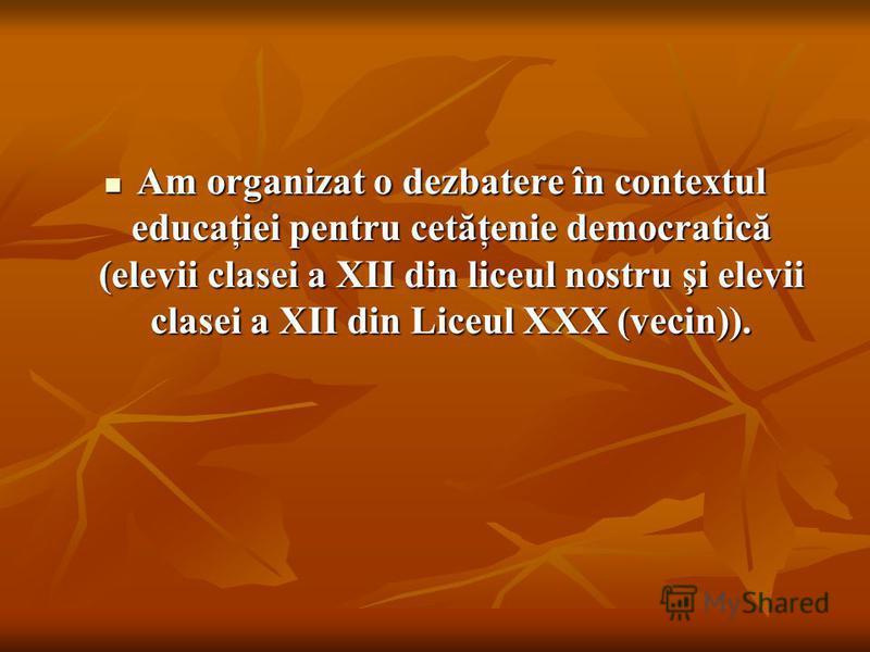 Am organizat o dezbatere în contextul educaţiei pentru cetăţenie democratică (elevii clasei a XII din liceul nostru şi elevii clasei a XII din Liceul XXX (vecin)). Am organizat o dezbatere în contextul educaţiei pentru cetăţenie democratică (elevii c