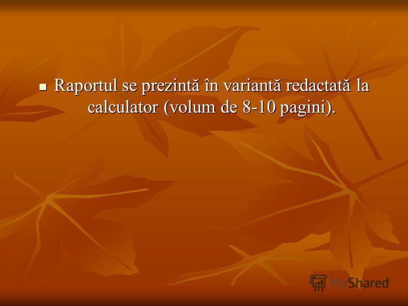 Raportul se prezintă în variantă redactată la calculator (volum de 8-10 pagini). Raportul se prezintă în variantă redactată la calculator (volum de 8-10 pagini).