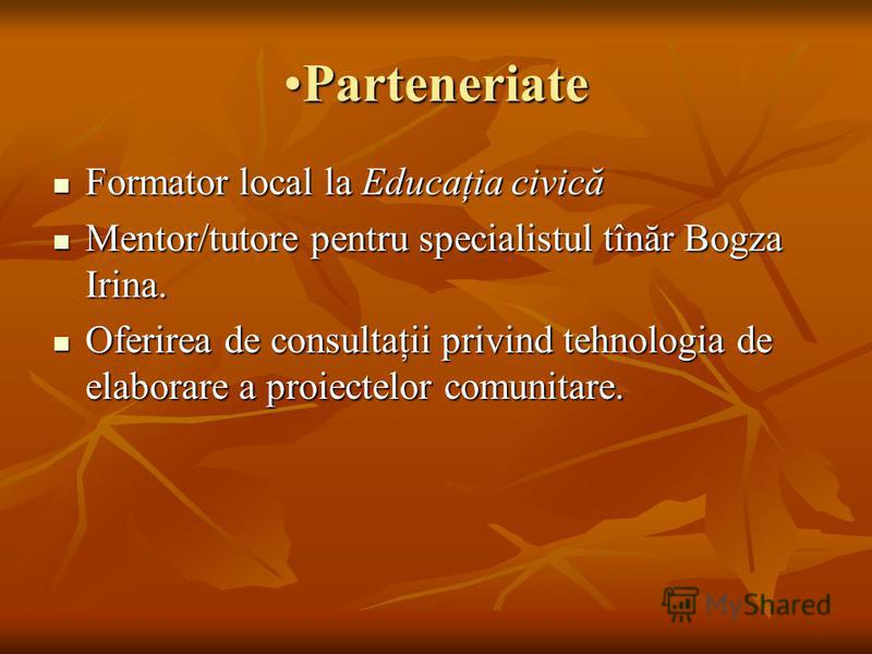 ParteneriateParteneriate Formator local la Educaţia civică Formator local la Educaţia civică Mentor/tutore pentru specialistul tînăr Bogza Irina. Mentor/tutore pentru specialistul tînăr Bogza Irina. Oferirea de consultaţii privind tehnologia de elabo