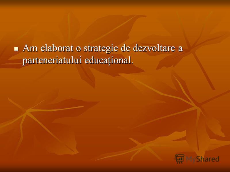 Am elaborat o strategie de dezvoltare a parteneriatului educaţional. Am elaborat o strategie de dezvoltare a parteneriatului educaţional.