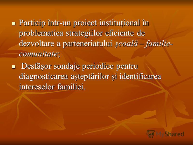 Particip într-un proiect instituţional în problematica strategiilor eficiente de dezvoltare a parteneriatului şcoală – familie- comunitate; Particip într-un proiect instituţional în problematica strategiilor eficiente de dezvoltare a parteneriatului
