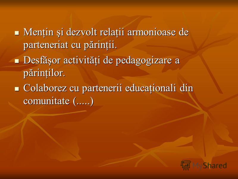 Menţin şi dezvolt relaţii armonioase de parteneriat cu părinţii. Menţin şi dezvolt relaţii armonioase de parteneriat cu părinţii. Desfăşor activităţi de pedagogizare a părinţilor. Desfăşor activităţi de pedagogizare a părinţilor. Colaborez cu partene