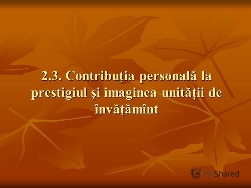 2.3. Contribuţia personală la prestigiul şi imaginea unităţii de învăţămînt