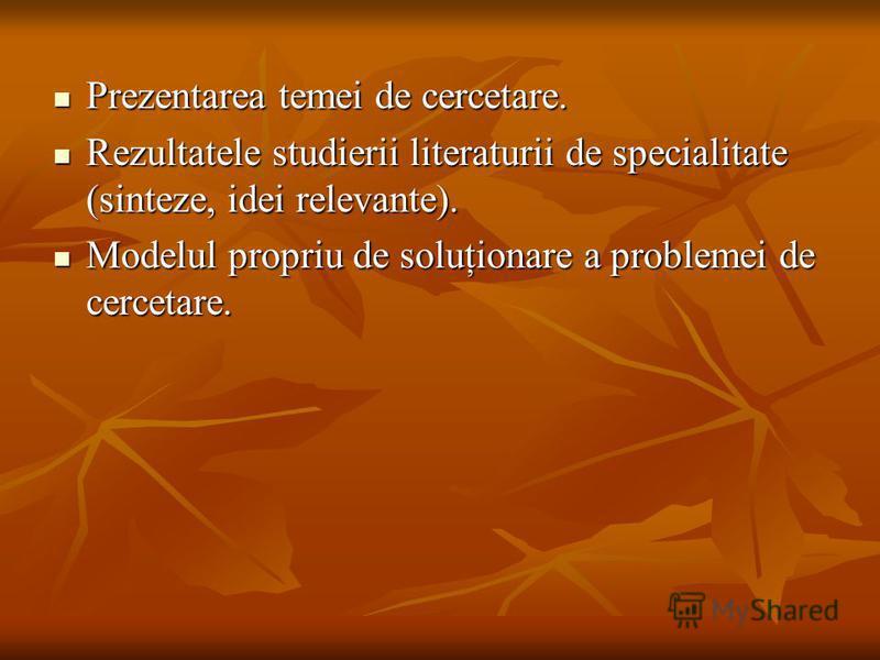 Prezentarea temei de cercetare. Prezentarea temei de cercetare. Rezultatele studierii literaturii de specialitate (sinteze, idei relevante). Rezultatele studierii literaturii de specialitate (sinteze, idei relevante). Modelul propriu de soluţionare a