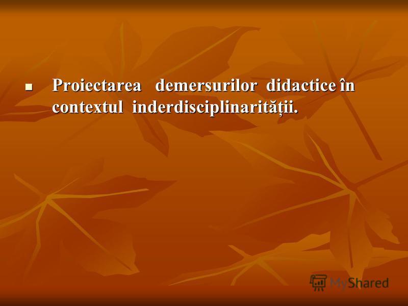 Proiectarea demersurilor didactice în contextul inderdisciplinarităţii. Proiectarea demersurilor didactice în contextul inderdisciplinarităţii.