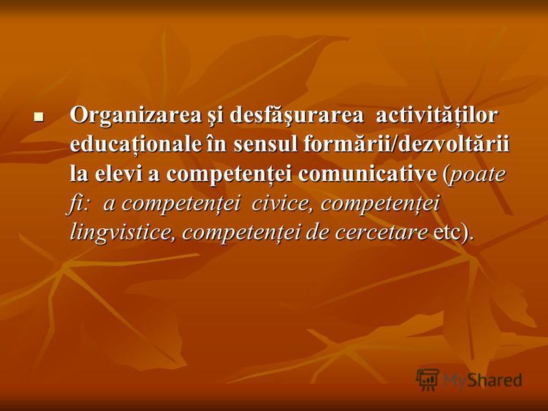 Organizarea şi desfăşurarea activităţilor educaţionale în sensul formării/dezvoltării la elevi a competenţei comunicative (poate fi: a competenţei civice, competenţei lingvistice, competenţei de cercetare etc). Organizarea şi desfăşurarea activităţil