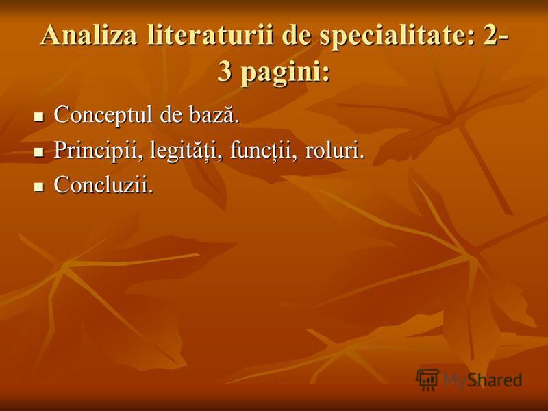 Analiza literaturii de specialitate: 2- 3 pagini: Conceptul de bază. Conceptul de bază. Principii, legităţi, funcţii, roluri. Principii, legităţi, funcţii, roluri. Concluzii. Concluzii.