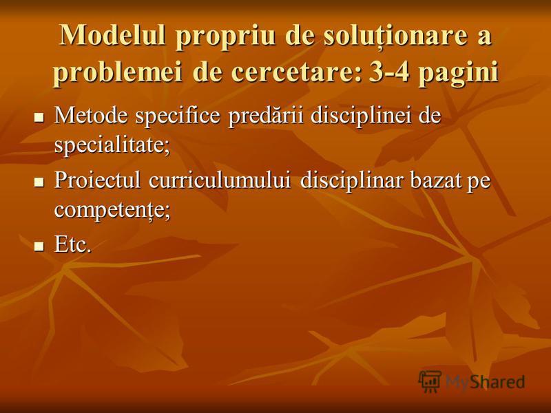 Modelul propriu de soluţionare a problemei de cercetare: 3-4 pagini Metode specifice predării disciplinei de specialitate; Metode specifice predării disciplinei de specialitate; Proiectul curriculumului disciplinar bazat pe competenţe; Proiectul curr