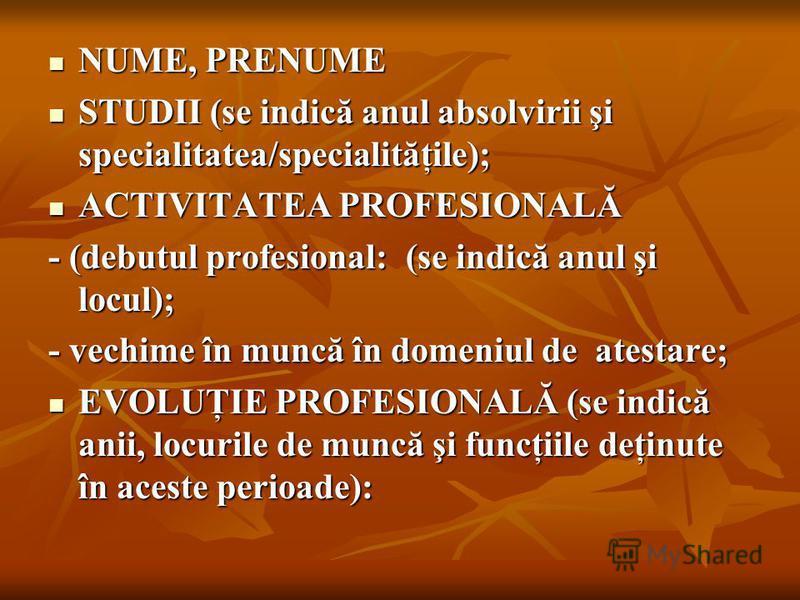 NUME, PRENUME NUME, PRENUME STUDII (se indică anul absolvirii şi specialitatea/specialităţile); STUDII (se indică anul absolvirii şi specialitatea/specialităţile); ACTIVITATEA PROFESIONALĂ ACTIVITATEA PROFESIONALĂ - (debutul profesional: (se indică a