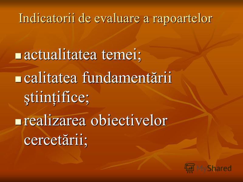 Indicatorii de evaluare a rapoartelor actualitatea temei; actualitatea temei; calitatea fundamentării ştiinţifice; calitatea fundamentării ştiinţifice; realizarea obiectivelor cercetării; realizarea obiectivelor cercetării;