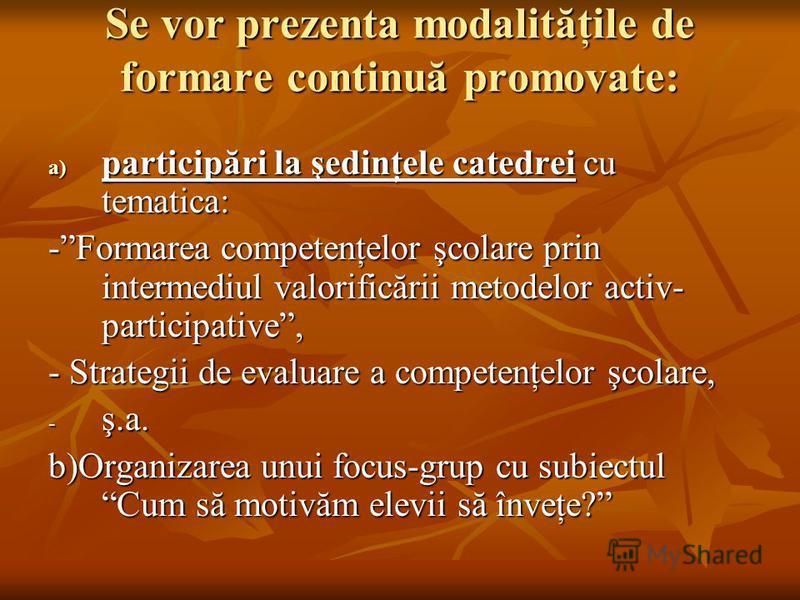 Se vor prezenta modalităţile de formare continuă promovate: a) participări la şedinţele catedrei cu tematica: -Formarea competenţelor şcolare prin intermediul valorificării metodelor activ- participative, - Strategii de evaluare a competenţelor şcola