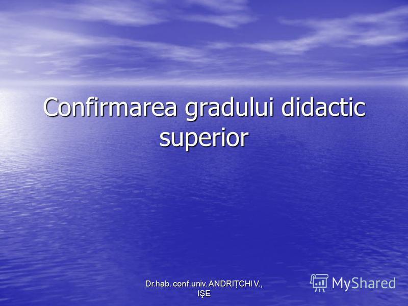 Dr.hab. conf.univ. ANDRIŢCHI V., IŞE Confirmarea gradului didactic superior