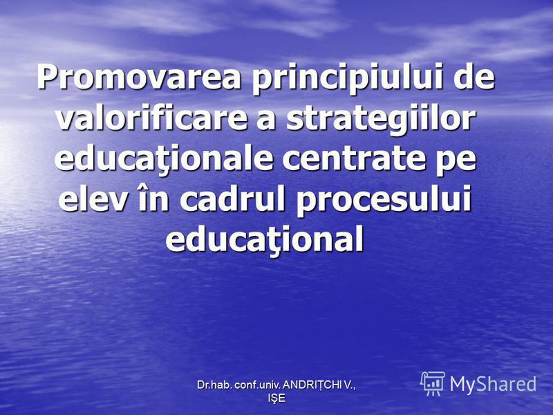 Dr.hab. conf.univ. ANDRIŢCHI V., IŞE Promovarea principiului de valorificare a strategiilor educaţionale centrate pe elev în cadrul procesului educaţional