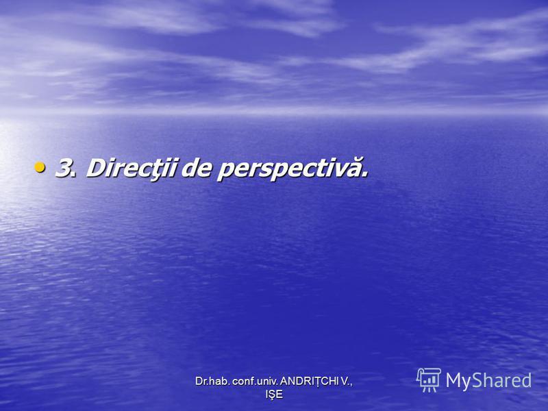 Dr.hab. conf.univ. ANDRIŢCHI V., IŞE 3. Direcţii de perspectivă. 3. Direcţii de perspectivă.