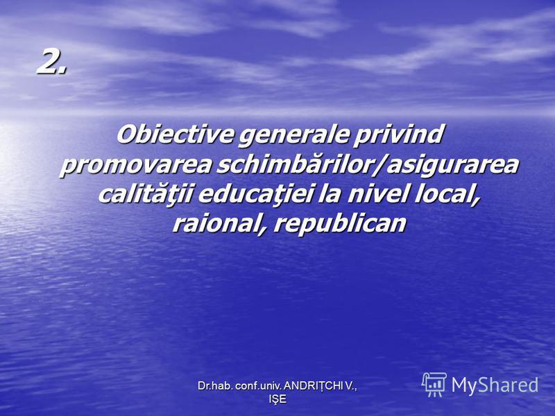 Dr.hab. conf.univ. ANDRIŢCHI V., IŞE 2. Obiective generale privind promovarea schimbărilor/asigurarea calităţii educaţiei la nivel local, raional, republican