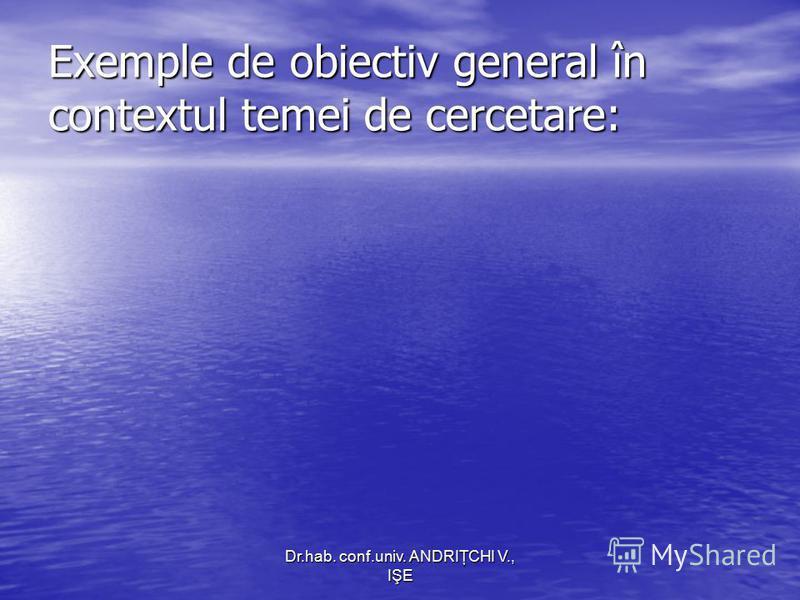 Dr.hab. conf.univ. ANDRIŢCHI V., IŞE Exemple de obiectiv general în contextul temei de cercetare: