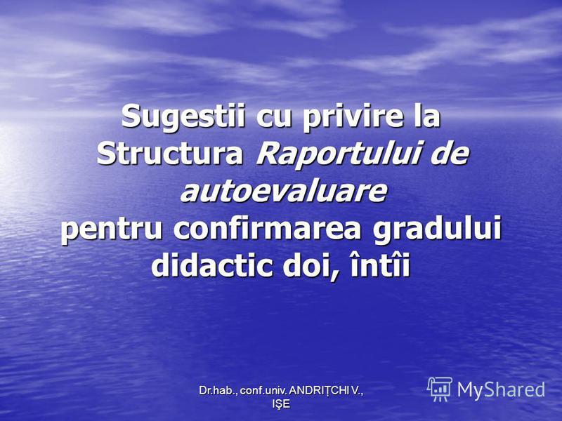Dr.hab., conf.univ. ANDRIŢCHI V., IŞE Sugestii cu privire la Structura Raportului de autoevaluare pentru confirmarea gradului didactic doi, întîi