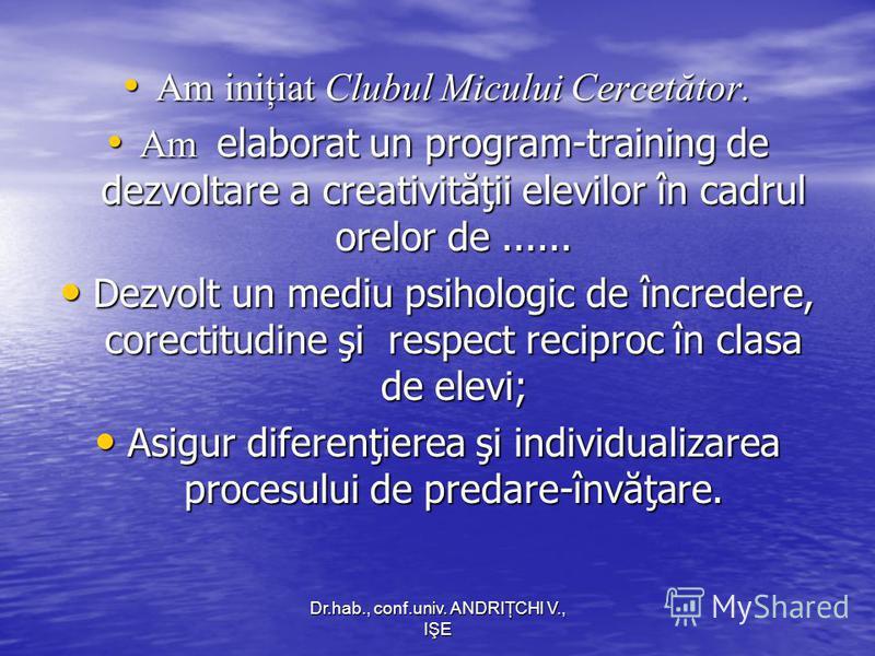 Dr.hab., conf.univ. ANDRIŢCHI V., IŞE Am iniţiat Clubul Micului Cercetător. Am iniţiat Clubul Micului Cercetător. Am elaborat un program-training de dezvoltare a creativităţii elevilor în cadrul orelor de...... Am elaborat un program-training de dezv