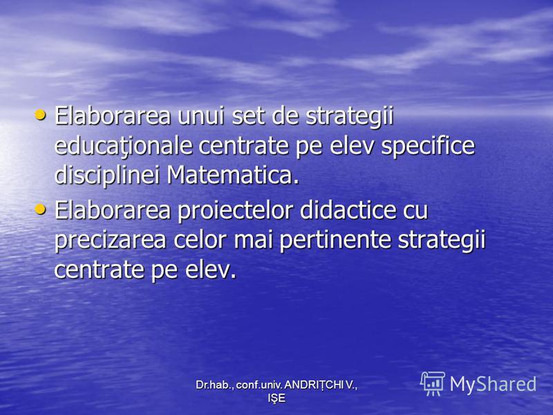 Dr.hab., conf.univ. ANDRIŢCHI V., IŞE Elaborarea unui set de strategii educaţionale centrate pe elev specifice disciplinei Matematica. Elaborarea unui set de strategii educaţionale centrate pe elev specifice disciplinei Matematica. Elaborarea proiect