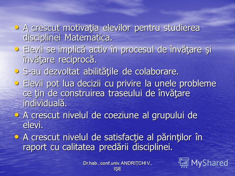 Dr.hab., conf.univ. ANDRIŢCHI V., IŞE A crescut motivaţia elevilor pentru studierea disciplinei Matematica. A crescut motivaţia elevilor pentru studierea disciplinei Matematica. Elevii se implică activ în procesul de învăţare şi învăţare reciprocă. E