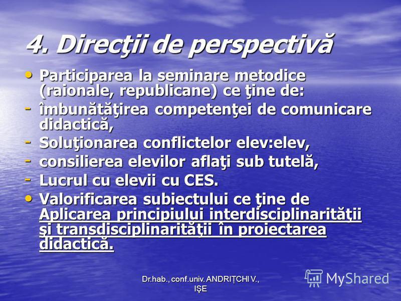Dr.hab., conf.univ. ANDRIŢCHI V., IŞE 4. Direcţii de perspectivă Participarea la seminare metodice (raionale, republicane) ce ţine de: Participarea la seminare metodice (raionale, republicane) ce ţine de: - îmbunătăţirea competenţei de comunicare did