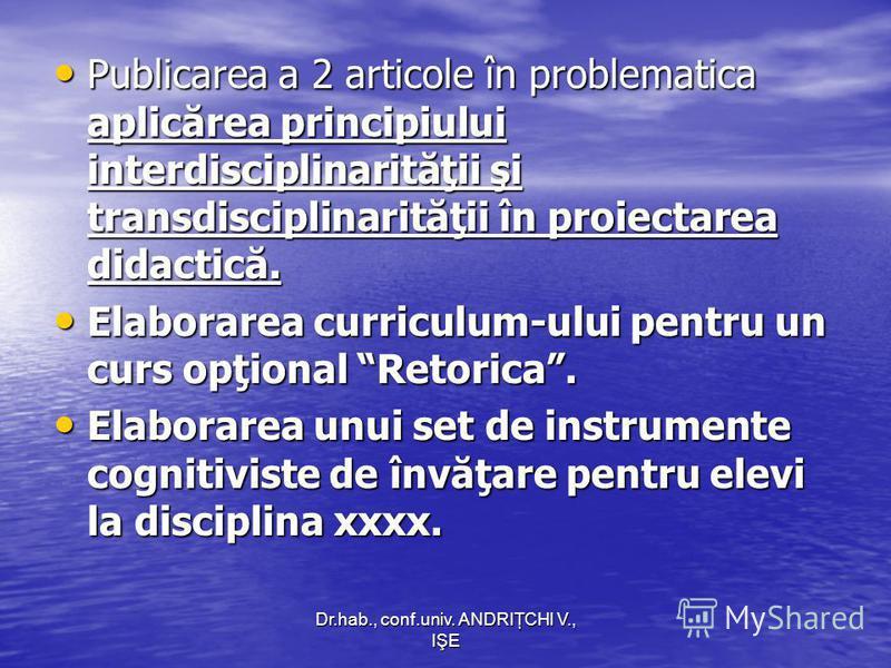 Dr.hab., conf.univ. ANDRIŢCHI V., IŞE Publicarea a 2 articole în problematica aplicărea principiului interdisciplinarităţii şi transdisciplinarităţii în proiectarea didactică. Publicarea a 2 articole în problematica aplicărea principiului interdiscip