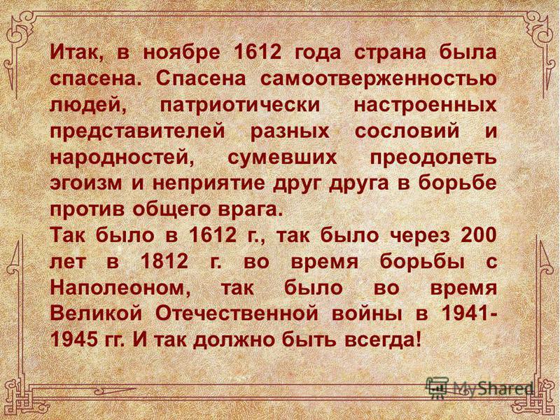 Итак, в ноябре 1612 года страна была спасена. Спасена самоотверженностью людей, патриотически настроенных представителей разных сословий и народностей, сумевших преодолеть эгоизм и неприятие друг друга в борьбе против общего врага. Так было в 1612 г.