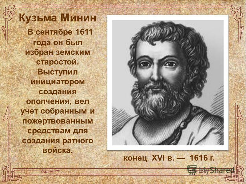 Кузьма Минин В сентябре 1611 года он был избран земским старостой. Выступил инициатором создания ополчения, вел учет собранным и пожертвованным средствам для создания ратного войска. конец XVI в. 1616 г.