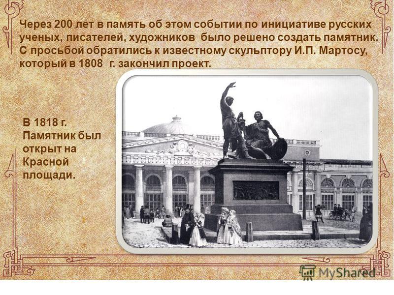Через 200 лет в память об этом событии по инициативе русских ученых, писателей, художников было решено создать памятник. С просьбой обратились к известному скульптору И.П. Мартосу, который в 1808 г. закончил проект. В 1818 г. Памятник был открыт на К