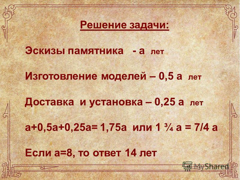 Решение задачи: Эскизы памятника - а лет Изготовление моделей – 0,5 а лет Доставка и установка – 0,25 а лет а+0,5 а+0,25 а= 1,75 а или 1 ¾ а = 7/4 а Если а=8, то ответ 14 лет