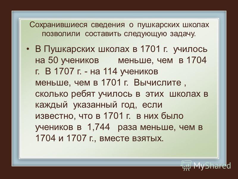 Сохранившиеся сведения о пушкарских школах позволили составить следующую задачу. В Пушкарских школах в 1701 г. училось на 50 учеников меньше, чем в 1704 г. В 1707 г. - на 114 учеников меньше, чем в 1701 г. Вычислите, сколько ребят училось в этих школ