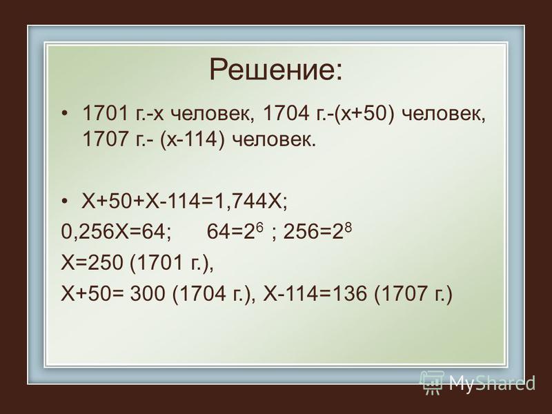 Решение: 1701 г.-х человек, 1704 г.-(х+50) человек, 1707 г.- (х-114) человек. Х+50+Х-114=1,744Х; 0,256Х=64; 64=2 6 ; 256=2 8 Х=250 (1701 г.), Х+50= 300 (1704 г.), Х-114=136 (1707 г.)