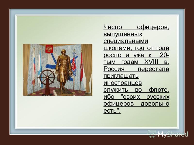 Число офицеров, выпущенных специальными школами, год от года росло и уже к 20- тым годам ХVIII в. Россия перестала приглашать иностранцев служить во флоте, ибог своих русских офицеров довольно есть.