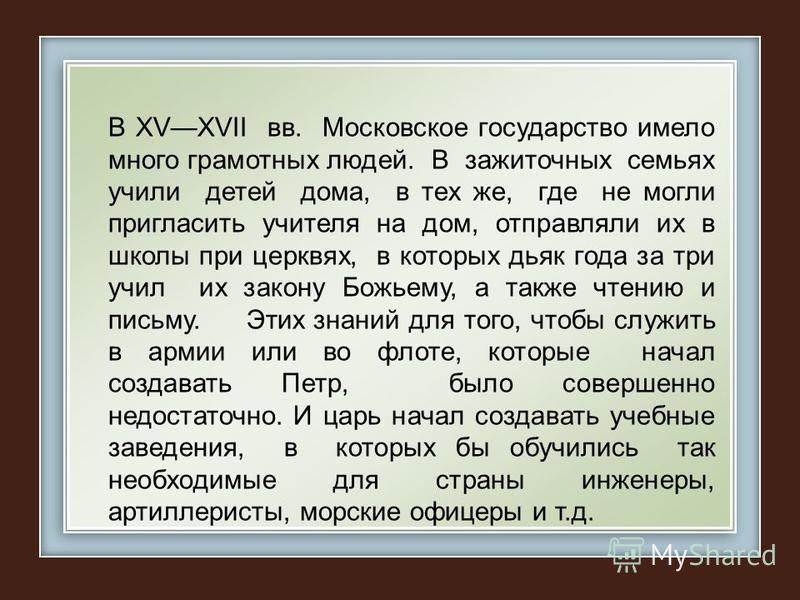 В ХVХVII вв. Московское государство имело много грамотных людей. В зажиточных семьях учили детей дома, в тех же, где не могли пригласить учителя на дом, отправляли их в школы при церквях, в которых дьяк года за три учил их закону Божьему, а также чте