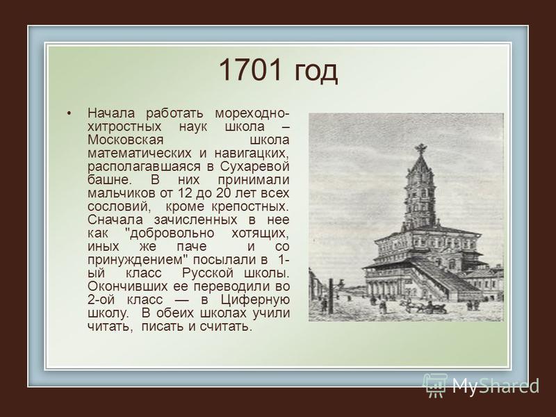 1701 год Начала рабогтать мореходное- хитростных наук школа – Московская школа математических и навигацких, располагавшаяся в Сухаревой башне. В них принимали мальчиков от 12 до 20 лет всех сословий, кроме крепостных. Сначала зачисленных в нее как
