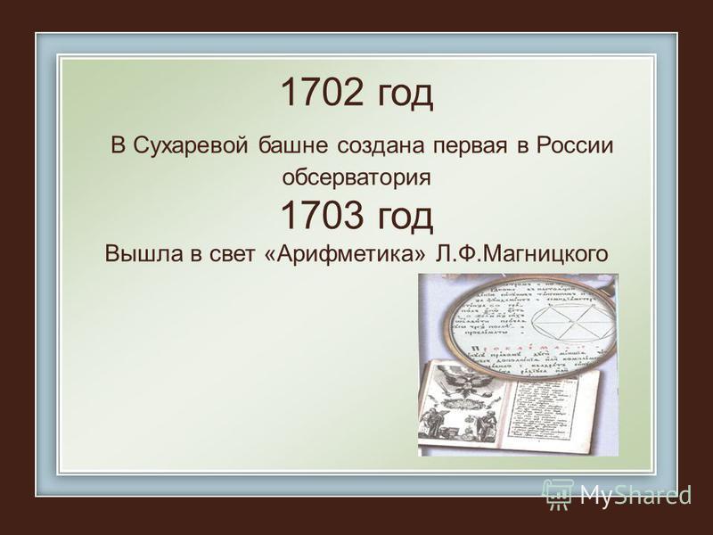 1702 год В Сухаревой башне создана первая в России обсерватория 1703 год Вышла в свет «Арифметика» Л.Ф.Магницкого