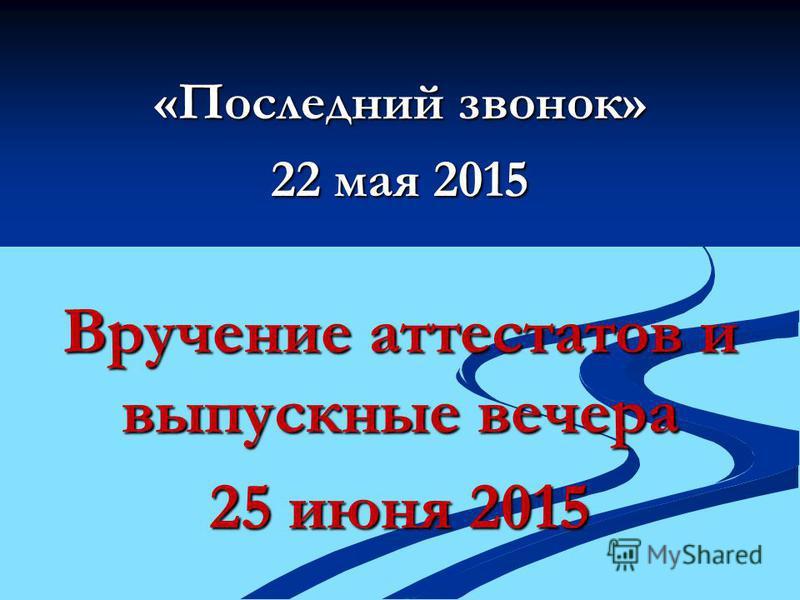 «Последний звонок» 22 мая 2015 Вручение аттестатов и выпускные вечера 25 июня 2015