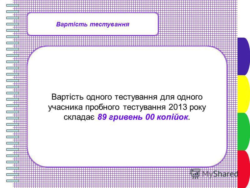 Вартість тестування Вартість одного тестування для одного учасника пробного тестування 2013 року складає 89 гривень 00 копійок.