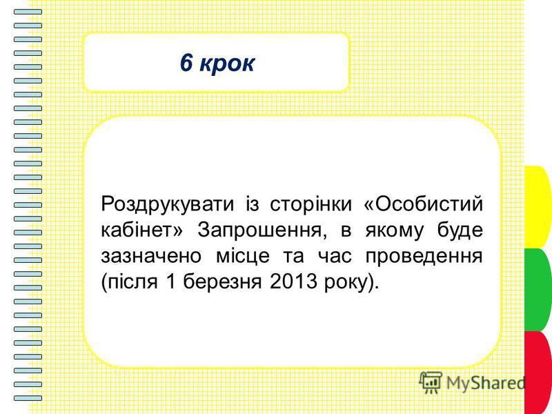 6 крок Роздрукувати із сторінки «Особистий кабінет» Запрошення, в якому буде зазначено місце та час проведення (після 1 березня 2013 року).