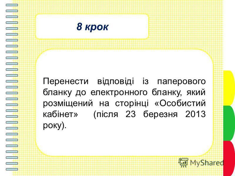 8 крок Перенести відповіді із паперового бланку до електронного бланку, який розміщений на сторінці «Особистий кабінет» (після 23 березня 2013 року).
