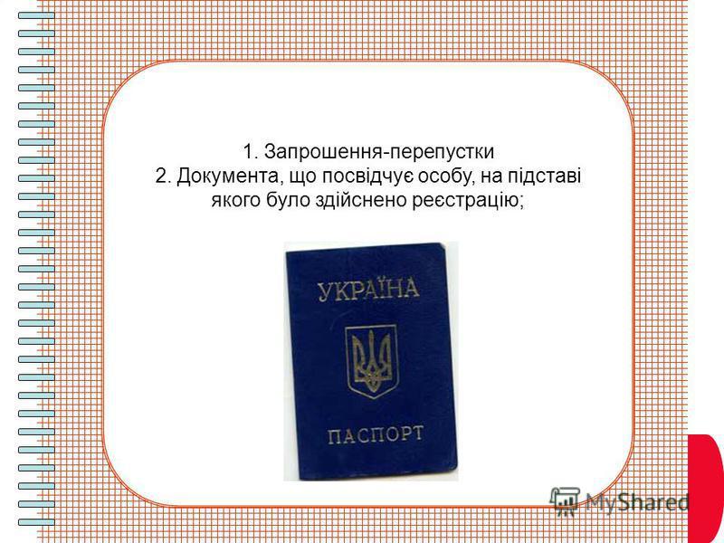 1. Запрошення-перепустки 2. Документа, що посвідчує особу, на підставі якого було здійснено реєстрацію;