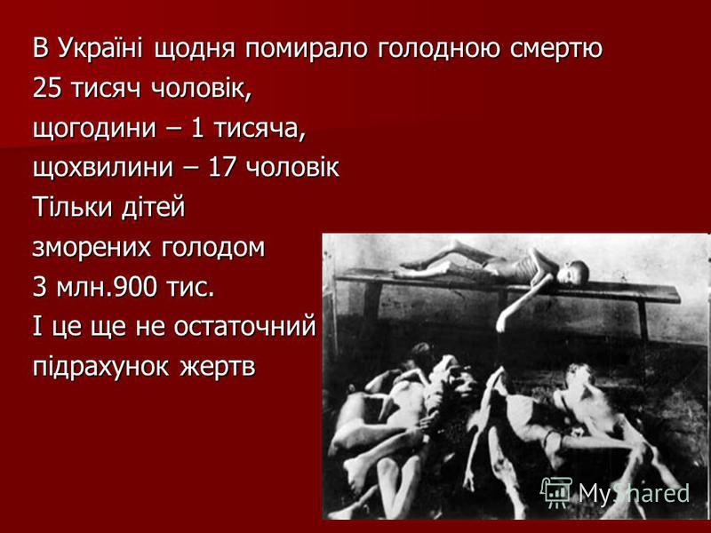 В Україні щодня помирало голодною смертю 25 тисяч чоловік, щогодини – 1 тисяча, щохвилини – 17 чоловік Тільки дітей зморених голодом 3 млн.900 тис. І це ще не остаточний підрахунок жертв