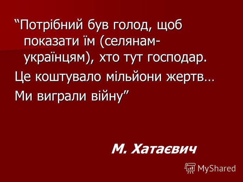 Потрібний був голод, щоб показати їм (селянам- українцям), хто тут господар. Це коштувало мільйони жертв… Ми виграли війну М. Хатаєвич