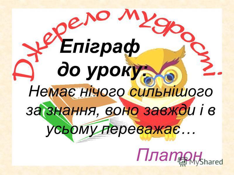 Епіграф до уроку: Немає нічого сильнішого за знання, воно завжди і в усьому переважає… Платон
