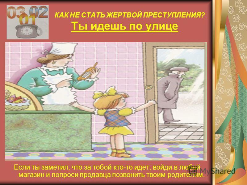 КАК НЕ СТАТЬ ЖЕРТВОЙ ПРЕСТУПЛЕНИЯ? Ты идешь по улице Если тебя пытаются увести насильно громко кричи: «Меня хотят украсть! Помогите!»