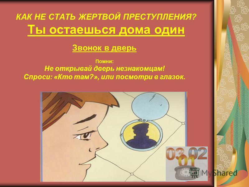 КАК НЕ СТАТЬ ЖЕРТВОЙ ПРЕСТУПЛЕНИЯ? Ты остаешься дома один Звонок в дверь Помни: 1. Звонить в дверь могут не только родители или друзья. 2. Добрыми и приятными могут выглядеть и злоумышленники.